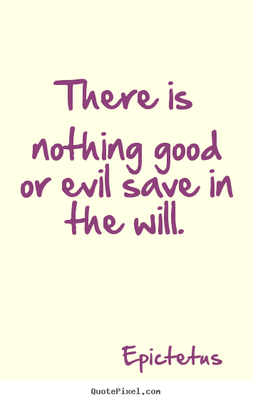 There is nothing good or evil save in the.. Epictetus great inspirational sayings