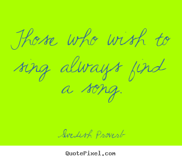 Create poster quote about inspirational - Those who wish to sing always find a song.