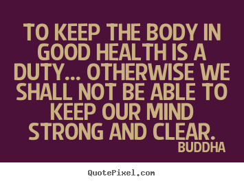 To keep the body in good health is a duty... otherwise we shall not.. Buddha  inspirational sayings