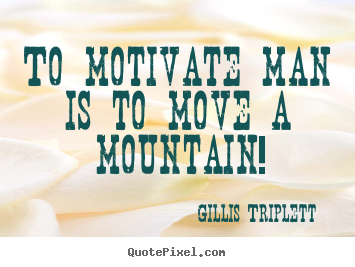Inspirational quote - To motivate man is to move a mountain!