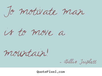 To motivate man is to move a mountain! Gillis Triplett greatest inspirational quote