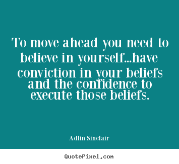 Inspirational quotes - To move ahead you need to believe in yourself...have..
