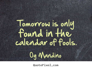 Quote about inspirational - Tomorrow is only found in the calendar of fools.