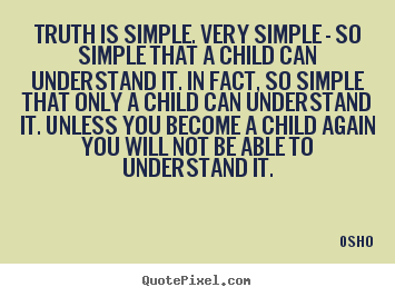 Truth is simple. very simple - so simple that a child can understand.. Osho famous inspirational quote