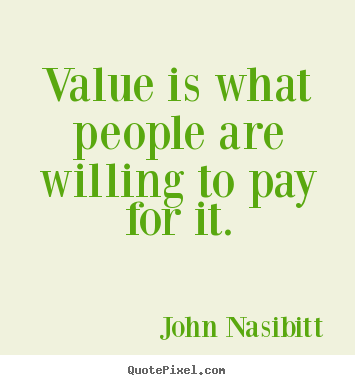 John Nasibitt picture quotes - Value is what people are willing to pay for.. - Inspirational quotes