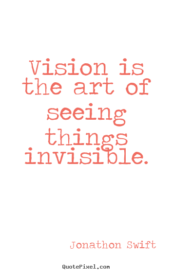 Create custom picture quote about inspirational - Vision is the art of seeing things invisible.