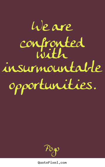 Pogo picture quote - We are confronted with insurmountable opportunities. - Inspirational quotes