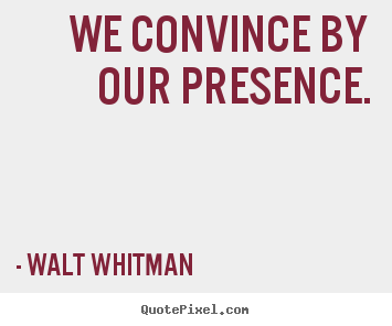 We convince by our presence. Walt Whitman great inspirational quotes