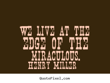Inspirational quotes - We live at the edge of the miraculous.
