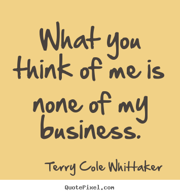 Design custom picture quote about inspirational - What you think of me is none of my business.