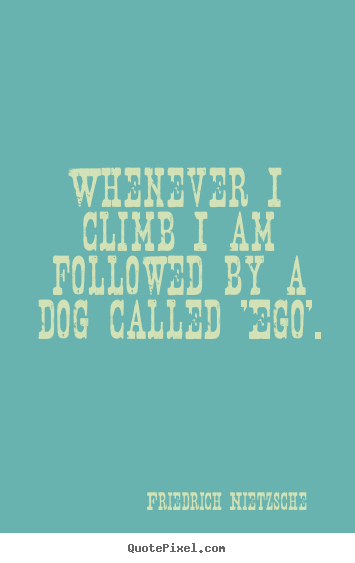 How to make picture quotes about inspirational - Whenever i climb i am followed by a dog called..