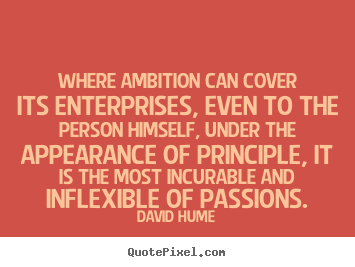 Where ambition can cover its enterprises, even to the person himself,.. David Hume  inspirational quotes