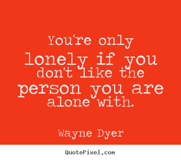 Inspirational quote - You're only lonely if you don't like the person..