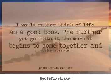 I would rather think of life as a good book. the further you get.. Rabbi Harold Kushner popular inspirational quotes