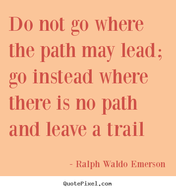 Do not go where the path may lead; go instead where there is no path.. Ralph Waldo Emerson popular inspirational quote