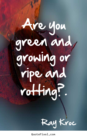 Quotes about inspirational - Are you green and growing or ripe and rotting?.
