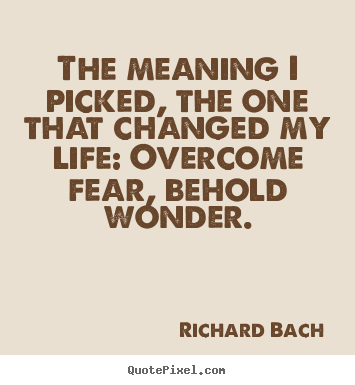 Quotes about inspirational - The meaning i picked, the one that changed my life: overcome fear,..