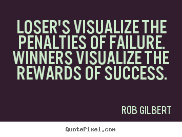 Loser's visualize the penalties of failure. winners visualize.. Rob Gilbert greatest inspirational quote