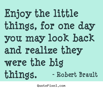 Robert Brault picture quotes - Enjoy the little things, for one day you may.. - Inspirational quote