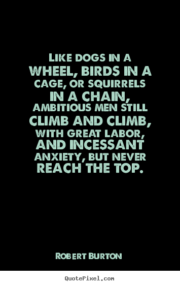 Inspirational quotes - Like dogs in a wheel, birds in a cage, or squirrels..