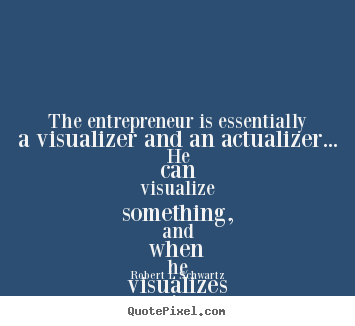 Create custom picture quote about inspirational - The entrepreneur is essentially a visualizer and an actualizer.....