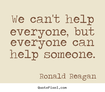 We can't help everyone, but everyone can help someone. Ronald Reagan best inspirational quotes