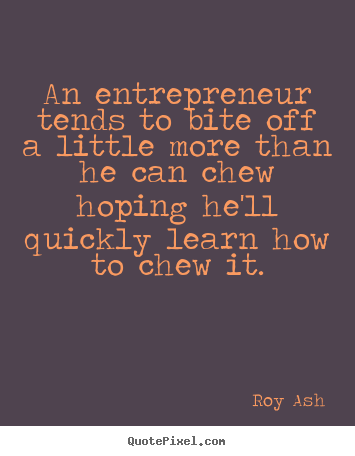 Roy Ash picture quotes - An entrepreneur tends to bite off a little more than he can chew.. - Inspirational quote