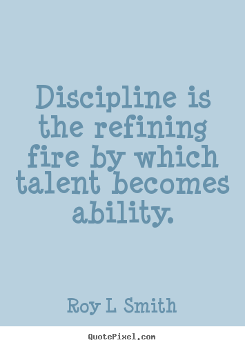 Discipline is the refining fire by which talent.. Roy L Smith  inspirational sayings