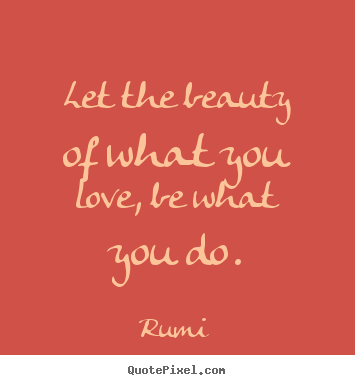 Inspirational quotes - Let the beauty of what you love, be what you do.