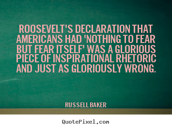 Quote about inspirational - Roosevelt's declaration that americans had 'nothing to fear but fear..