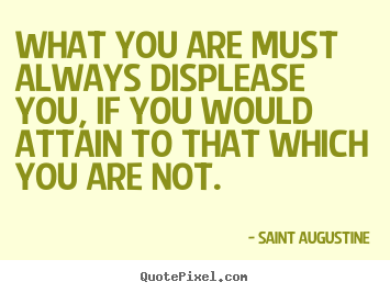 Quote about inspirational - What you are must always displease you, if you would..