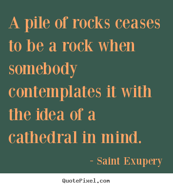 Inspirational quotes - A pile of rocks ceases to be a rock when somebody contemplates..
