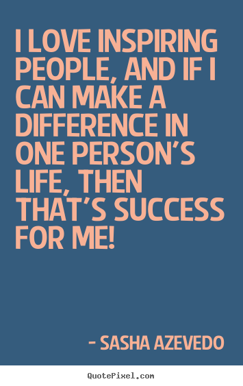 Inspirational quote - I love inspiring people, and if i can make a difference..