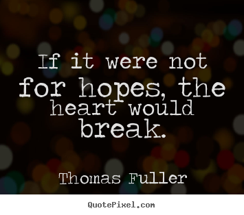 Create graphic picture quotes about inspirational - If it were not for hopes, the heart would break.