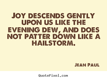 Joy descends gently upon us like the evening dew, and does not patter.. Jean Paul best inspirational quotes