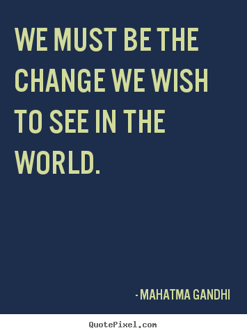 Mahatma Gandhi poster quotes - We must be the change we wish to see in the world. - Inspirational quotes