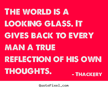 Design custom picture quotes about inspirational - The world is a looking glass. it gives back to..