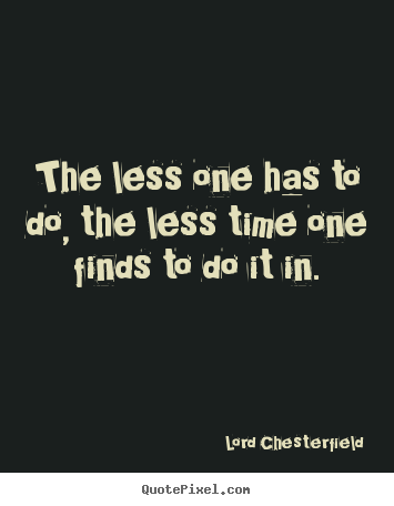 Lord Chesterfield poster quotes - The less one has to do, the less time one.. - Inspirational quotes