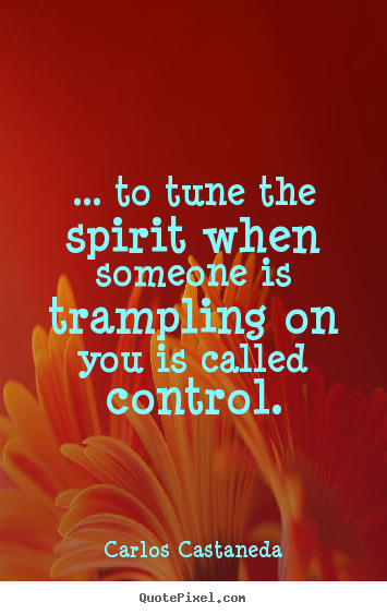 ... to tune the spirit when someone is trampling.. Carlos Castaneda good inspirational sayings