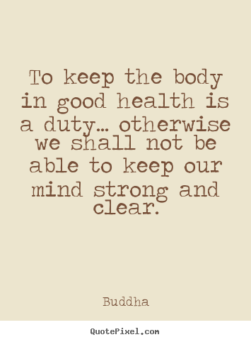 Buddha picture quotes - To keep the body in good health is a duty... otherwise we shall not.. - Inspirational quotes