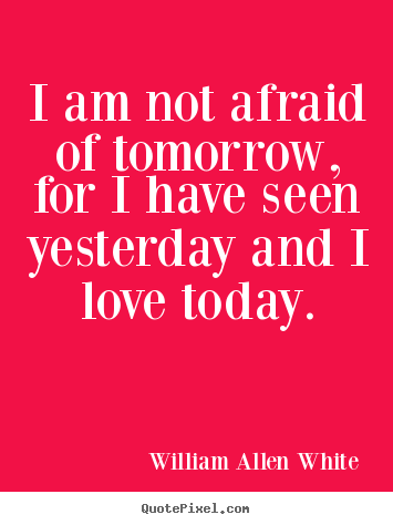 William Allen White picture quote - I am not afraid of tomorrow, for i have seen yesterday.. - Inspirational quote