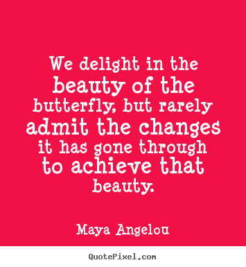 Inspirational quote - We delight in the beauty of the butterfly, but rarely admit the..