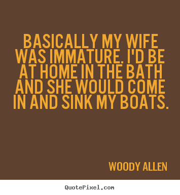 Basically my wife was immature. i'd be at home in the bath and.. Woody Allen greatest inspirational quotes