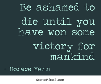 Horace Mann picture quote - Be ashamed to die until you have won some victory for mankind - Inspirational quotes