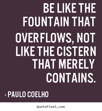 Be like the fountain that overflows, not like the cistern.. Paulo Coelho good inspirational quotes