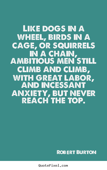 Robert Burton picture sayings - Like dogs in a wheel, birds in a cage, or squirrels in a chain, ambitious.. - Inspirational quote