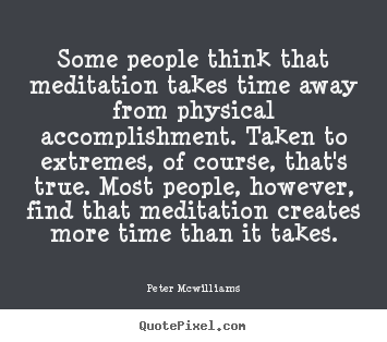 Quote about inspirational - Some people think that meditation takes time away from..