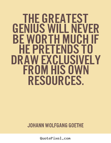 Inspirational sayings - The greatest genius will never be worth much if he pretends to draw exclusively..