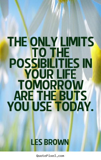 Les Brown picture quotes - The only limits to the possibilities in your life tomorrow.. - Inspirational quotes
