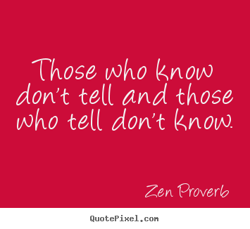Those who know don't tell and those who tell don't know. Zen Proverb best inspirational quotes